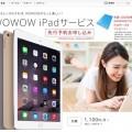 WOWOW 加入者に iPad Air / iPad mini などを月額1,100円からレンタルするサービスを開始